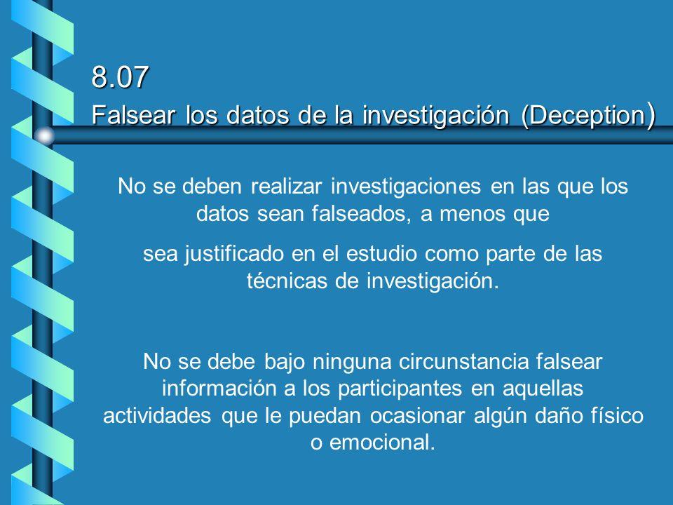 8.07 Falsear los datos de la investigación (Deception ) No se deben realizar investigaciones en las que los datos sean falseados, a menos que sea just