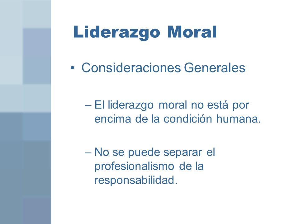 Liderazgo Moral Consideraciones Generales –El liderazgo moral no está por encima de la condición humana. –No se puede separar el profesionalismo de la
