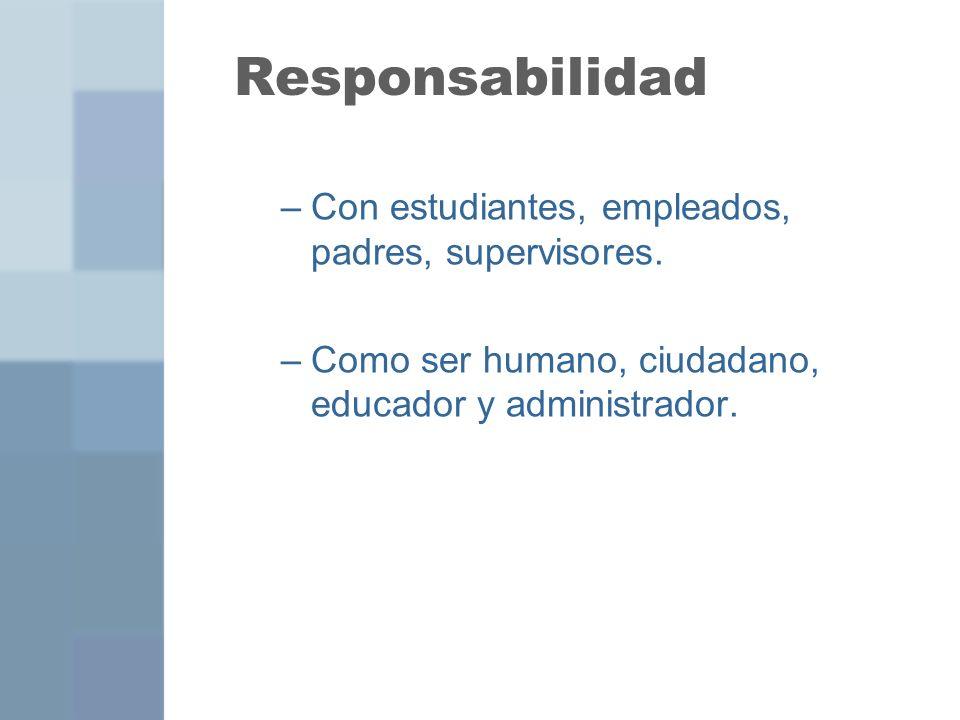 Responsabilidad –Con estudiantes, empleados, padres, supervisores. –Como ser humano, ciudadano, educador y administrador.
