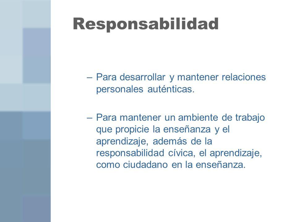 Responsabilidad –Para desarrollar y mantener relaciones personales auténticas. –Para mantener un ambiente de trabajo que propicie la enseñanza y el ap