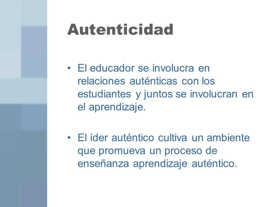 Autenticidad El educador se involucra en relaciones auténticas con los estudiantes y juntos se involucran en el aprendizaje. El íder auténtico cultiva