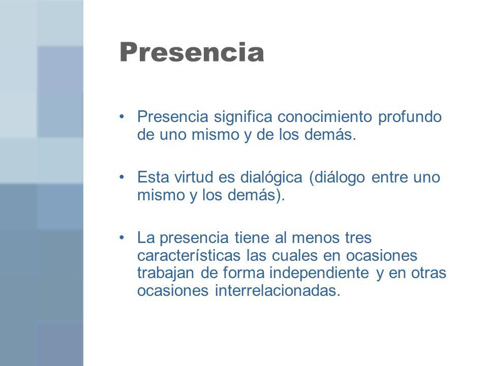Presencia Presencia significa conocimiento profundo de uno mismo y de los demás. Esta virtud es dialógica (diálogo entre uno mismo y los demás). La pr
