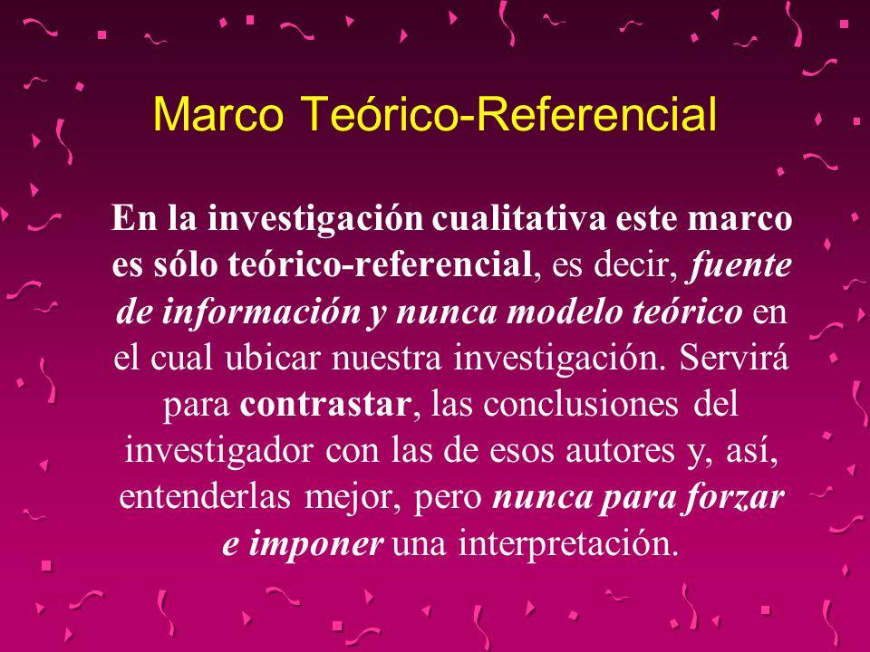 Marco Teórico-Referencial En la investigación cualitativa este marco es sólo teórico-referencial, es decir, fuente de información y nunca modelo teóri