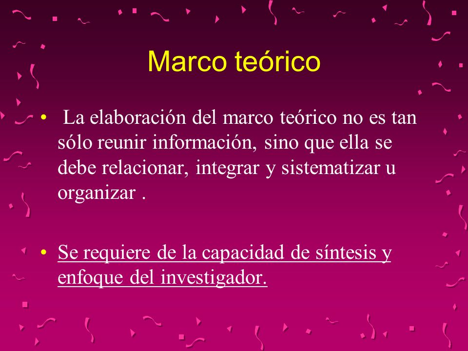 Marco teórico La elaboración del marco teórico no es tan sólo reunir información, sino que ella se debe relacionar, integrar y sistematizar u organiza