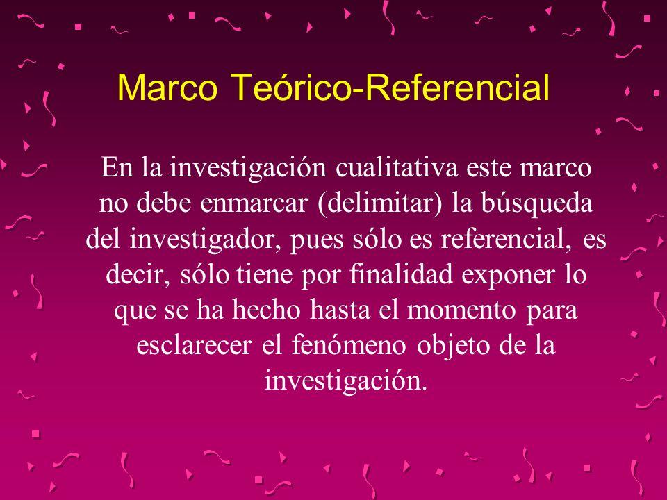 Marco Teórico-Referencial En la investigación cualitativa este marco no debe enmarcar (delimitar) la búsqueda del investigador, pues sólo es referenci