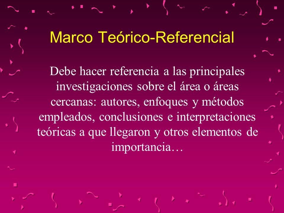 Marco Teórico-Referencial Debe hacer referencia a las principales investigaciones sobre el área o áreas cercanas: autores, enfoques y métodos empleado