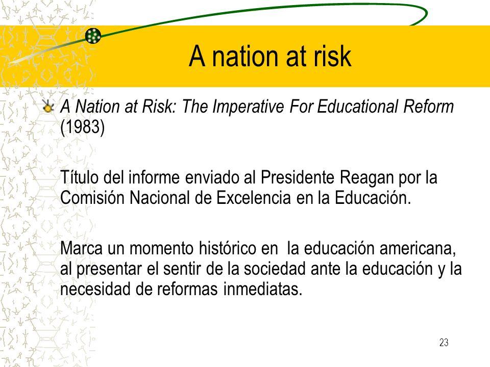 23 A nation at risk A Nation at Risk: The Imperative For Educational Reform (1983) Título del informe enviado al Presidente Reagan por la Comisión Nac