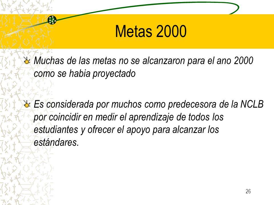26 Metas 2000 Muchas de las metas no se alcanzaron para el ano 2000 como se habia proyectado Es considerada por muchos como predecesora de la NCLB por
