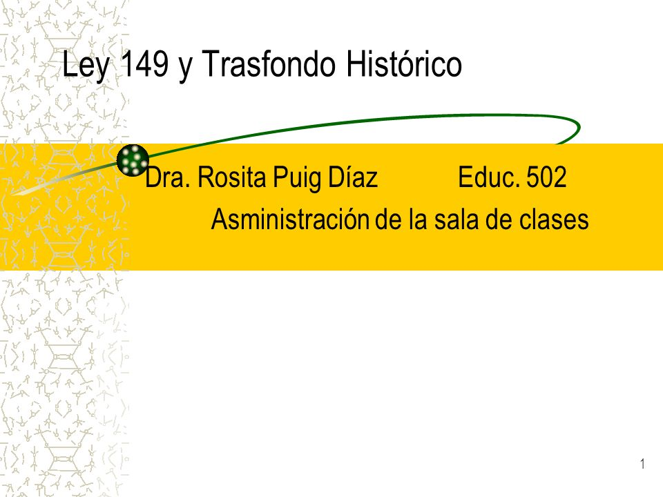 1 Ley 149 y Trasfondo Histórico Dra. Rosita Puig Díaz Educ. 502 Asministración de la sala de clases