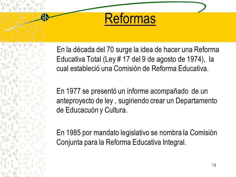 14 Reformas En la década del 70 surge la idea de hacer una Reforma Educativa Total (Ley # 17 del 9 de agosto de 1974), la cual estableció una Comisión
