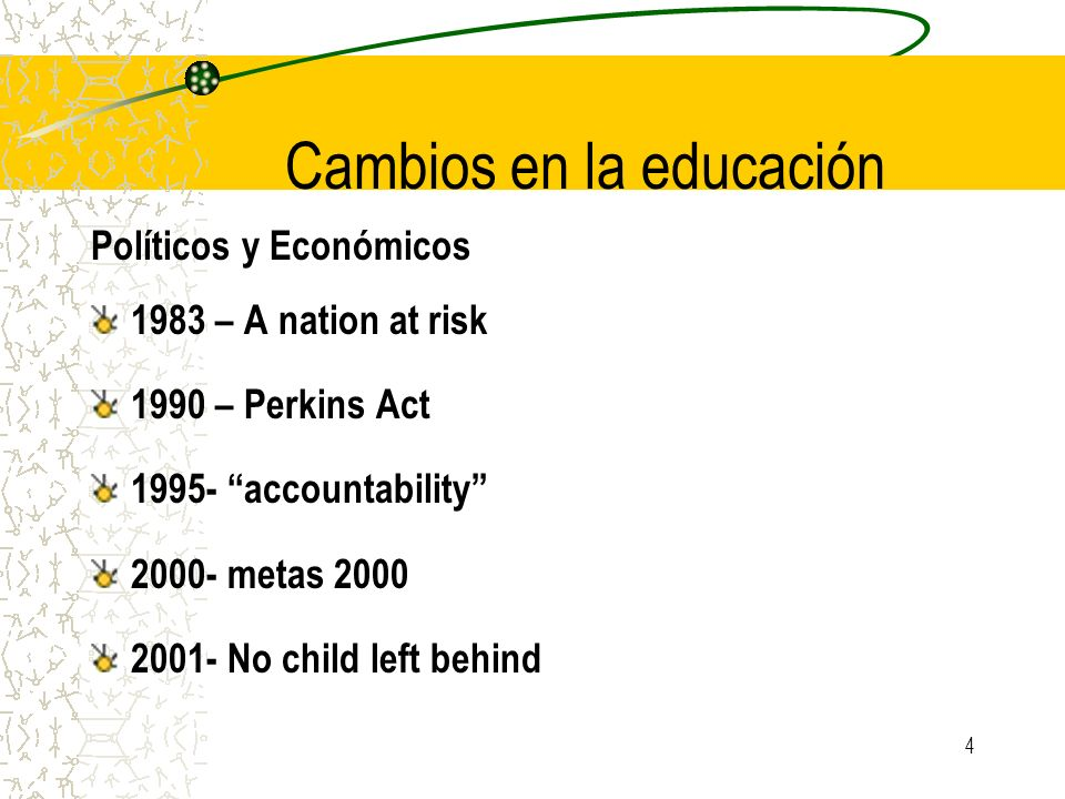 4 Cambios en la educación Políticos y Económicos 1983 – A nation at risk 1990 – Perkins Act 1995- accountability 2000- metas 2000 2001- No child left