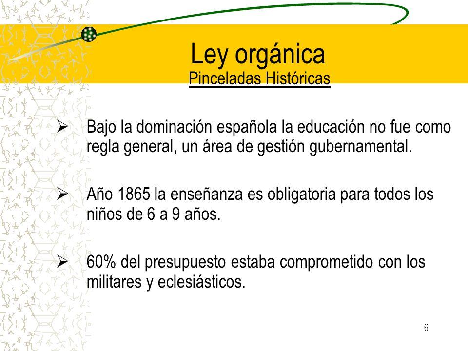 6 Ley orgánica Pinceladas Históricas Bajo la dominación española la educación no fue como regla general, un área de gestión gubernamental. Año 1865 la