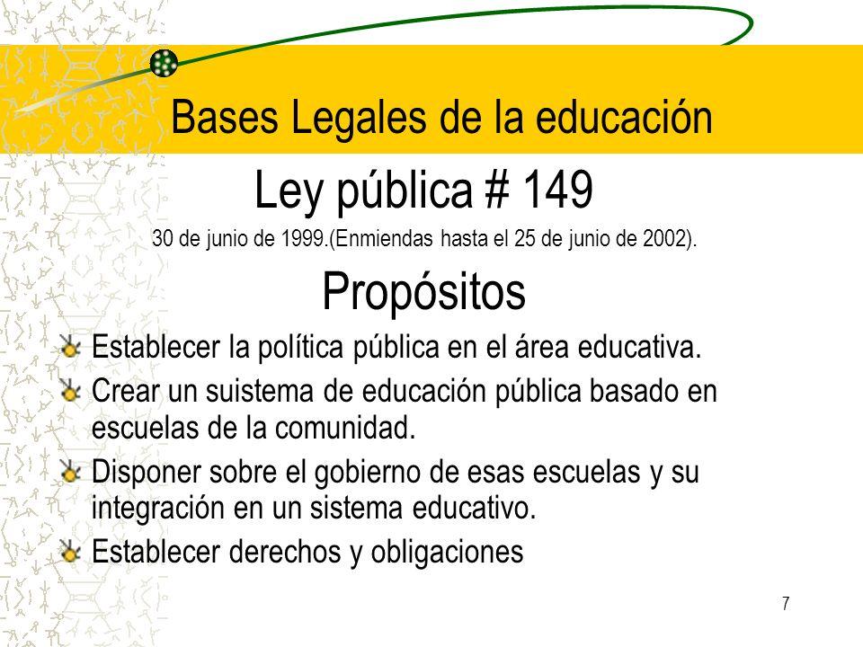 7 Bases Legales de la educación Ley pública # 149 30 de junio de 1999.(Enmiendas hasta el 25 de junio de 2002). Propósitos Establecer la política públ