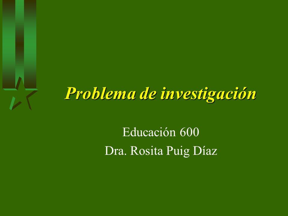 Problema de investigación Educación 600 Dra. Rosita Puig Díaz