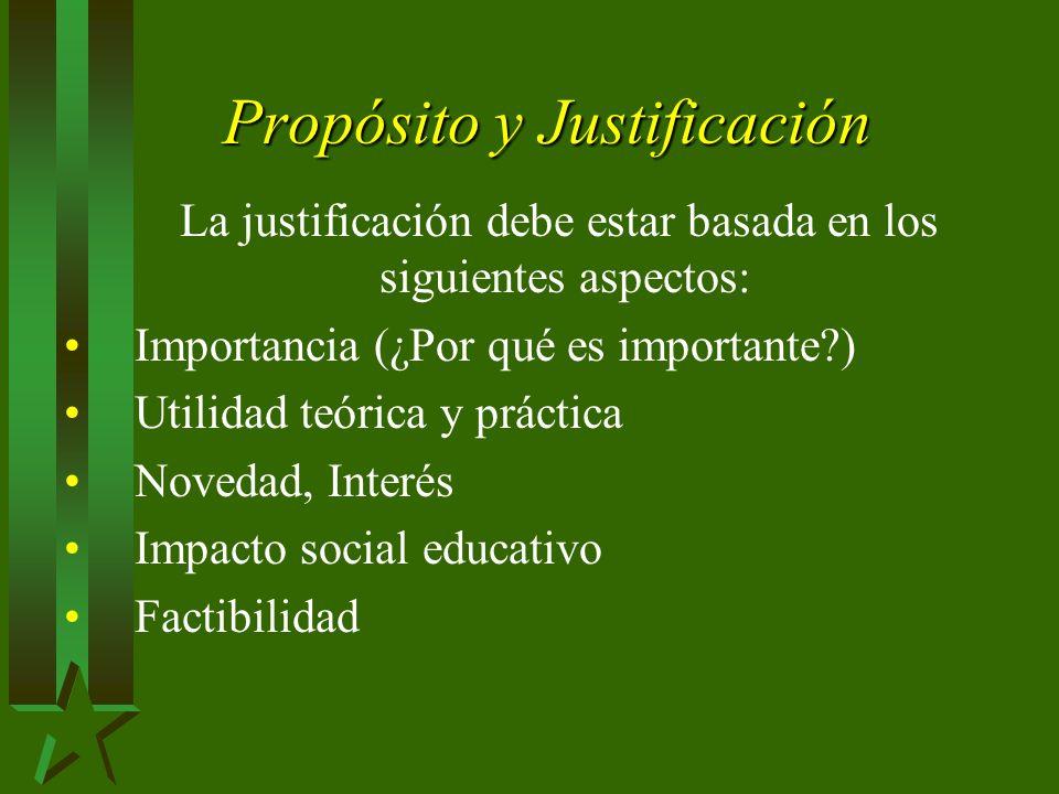 Propósito y Justificación La justificación debe estar basada en los siguientes aspectos: Importancia (¿Por qué es importante?) Utilidad teórica y práctica Novedad, Interés Impacto social educativo Factibilidad