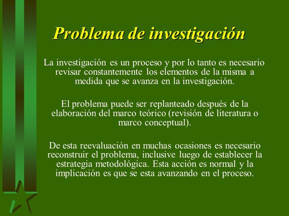 Problema de investigación La investigación es un proceso y por lo tanto es necesario revisar constantemente los elementos de la misma a medida que se avanza en la investigación.