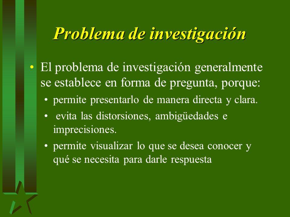 Problema de investigación El problema de investigación generalmente se establece en forma de pregunta, porque: permite presentarlo de manera directa y clara.