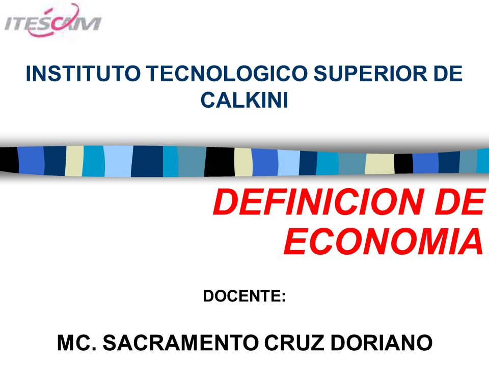 INSTITUTO TECNOLOGICO SUPERIOR DE CALKINI DEFINICION DE ECONOMIA DOCENTE: MC.