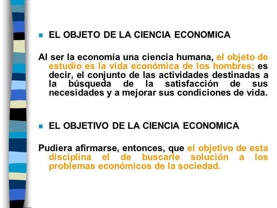 n EL OBJETO DE LA CIENCIA ECONOMICA Al ser la economía una ciencia humana, el objeto de estudio es la vida económica de los hombres; es decir, el conjunto de las actividades destinadas a la búsqueda de la satisfacción de sus necesidades y a mejorar sus condiciones de vida.