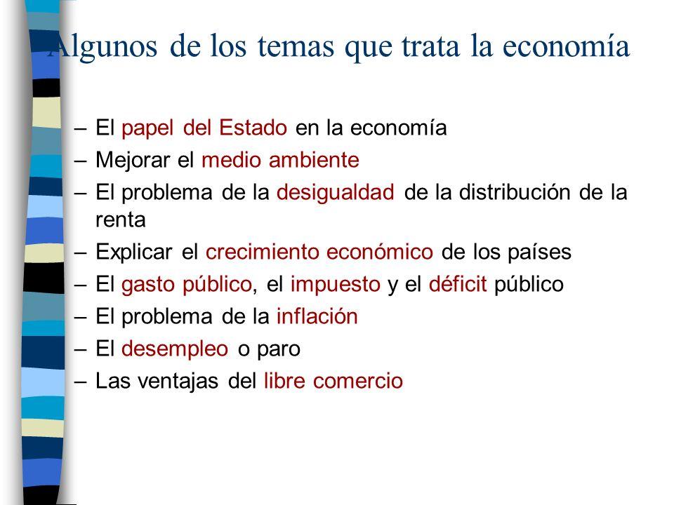 Algunos de los temas que trata la economía –El papel del Estado en la economía –Mejorar el medio ambiente –El problema de la desigualdad de la distribución de la renta –Explicar el crecimiento económico de los países –El gasto público, el impuesto y el déficit público –El problema de la inflación –El desempleo o paro –Las ventajas del libre comercio