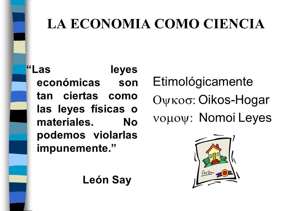 LA ECONOMIA COMO CIENCIA Las leyes económicas son tan ciertas como las leyes físicas o materiales.