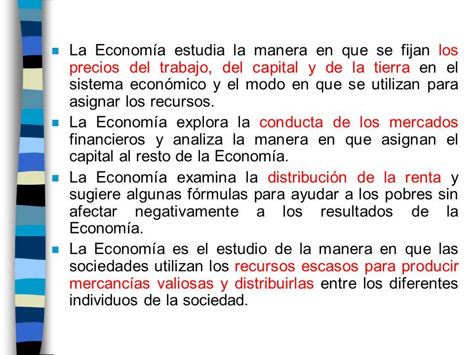 n La Economía estudia la manera en que se fijan los precios del trabajo, del capital y de la tierra en el sistema económico y el modo en que se utilizan para asignar los recursos.