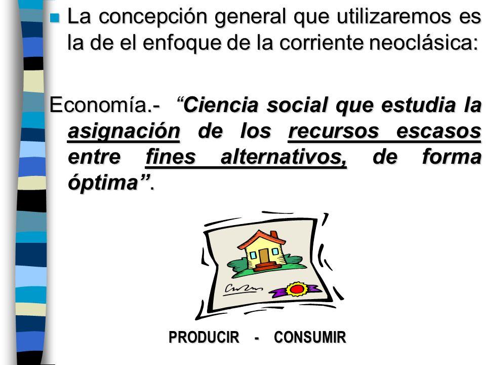 n La concepción general que utilizaremos es la de el enfoque de la corriente neoclásica: Economía.- Ciencia social que estudia la asignación de los recursos escasos entre fines alternativos, de forma óptima.