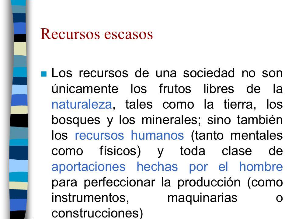 Recursos escasos n Los recursos de una sociedad no son únicamente los frutos libres de la naturaleza, tales como la tierra, los bosques y los minerales; sino también los recursos humanos (tanto mentales como físicos) y toda clase de aportaciones hechas por el hombre para perfeccionar la producción (como instrumentos, maquinarias o construcciones)