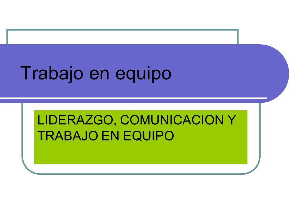 Trabajo en equipo LIDERAZGO, COMUNICACION Y TRABAJO EN EQUIPO