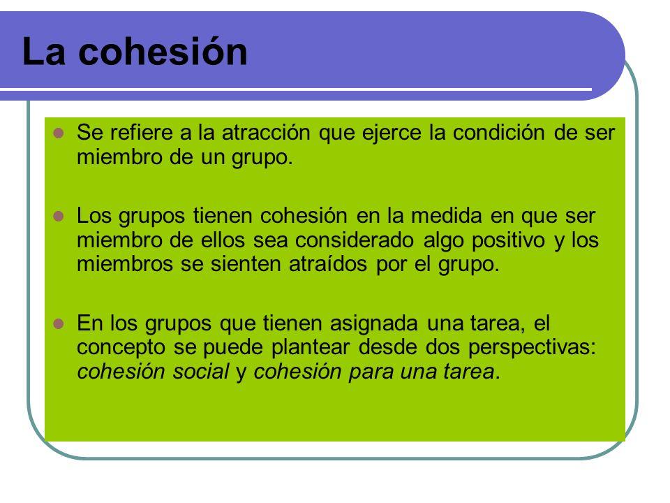 La cohesión Se refiere a la atracción que ejerce la condición de ser miembro de un grupo. Los grupos tienen cohesión en la medida en que ser miembro d
