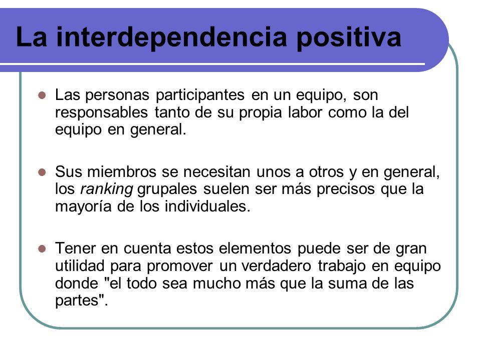 La interdependencia positiva Las personas participantes en un equipo, son responsables tanto de su propia labor como la del equipo en general. Sus mie