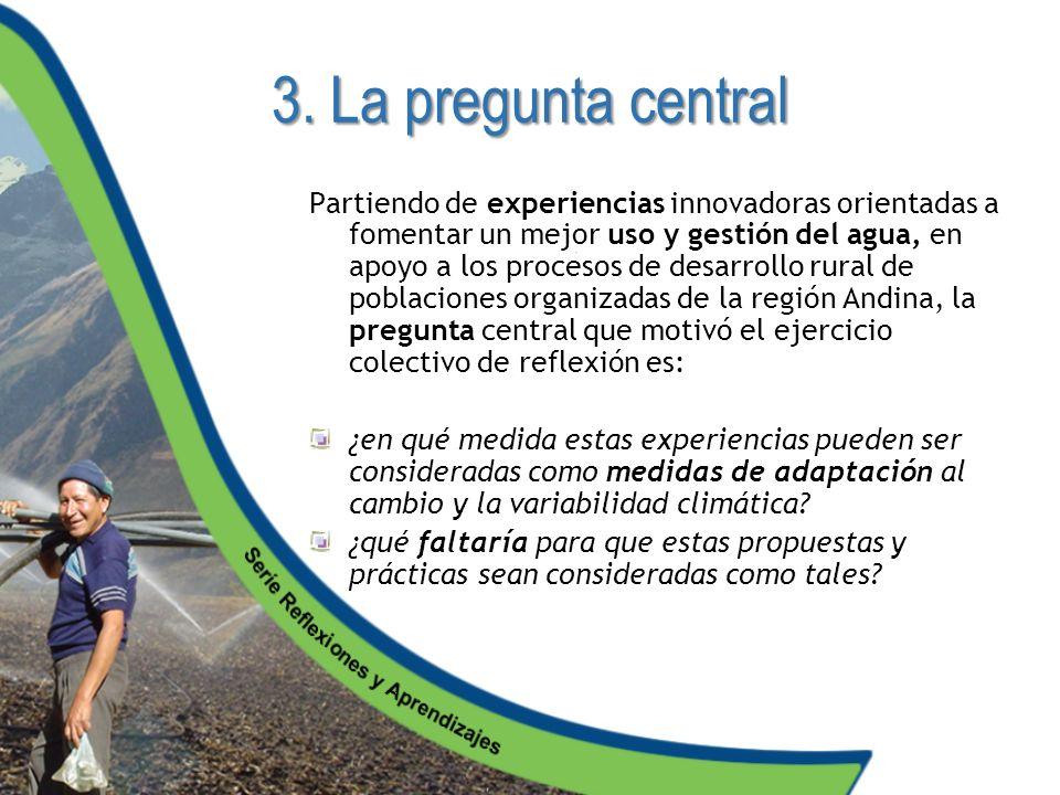 3. La pregunta central Partiendo de experiencias innovadoras orientadas a fomentar un mejor uso y gestión del agua, en apoyo a los procesos de desarro