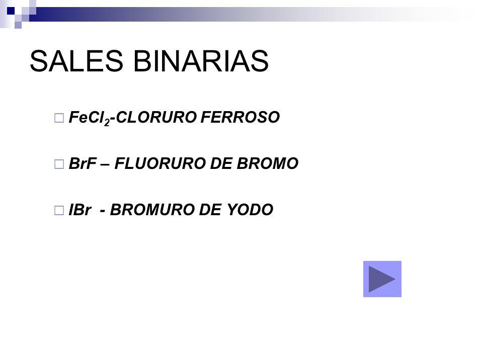 SALES BINARIAS FeCl 2 -CLORURO FERROSO BrF – FLUORURO DE BROMO IBr - BROMURO DE YODO