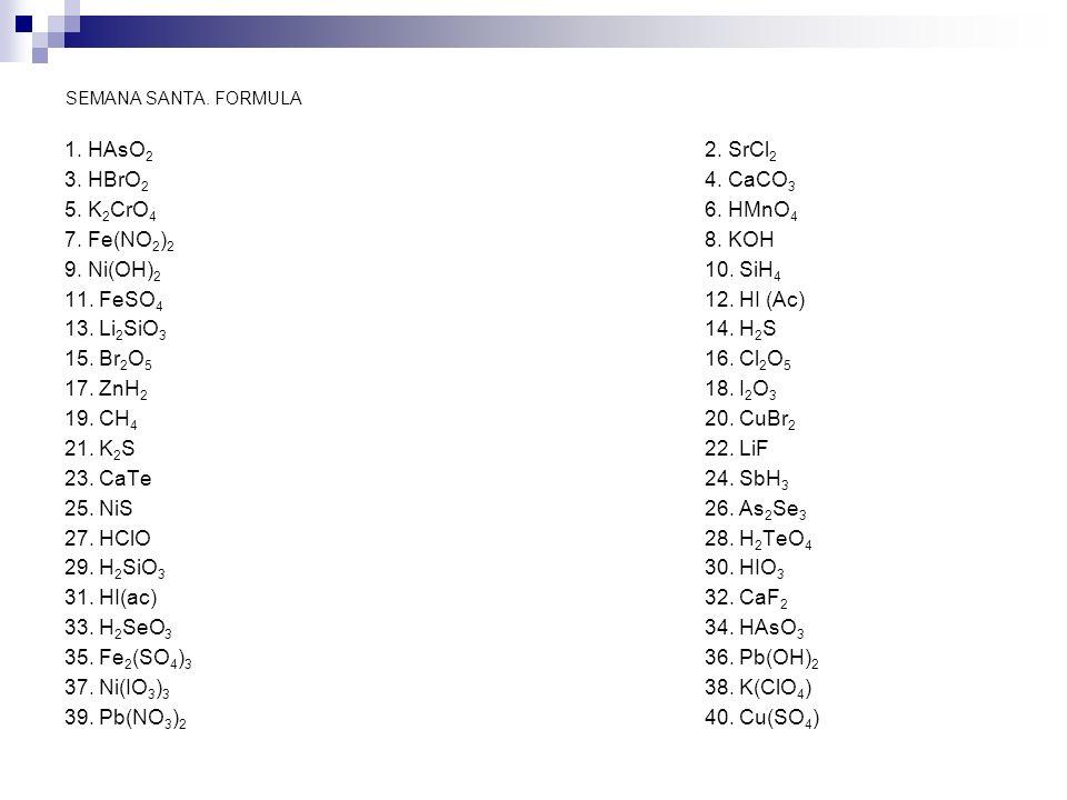 SEMANA SANTA. FORMULA 1. HAsO 2 2. SrCl 2 3. HBrO 2 4. CaCO 3 5. K 2 CrO 4 6. HMnO 4 7. Fe(NO 2 ) 2 8. KOH 9. Ni(OH) 2 10. SiH 4 11. FeSO 4 12. HI (Ac