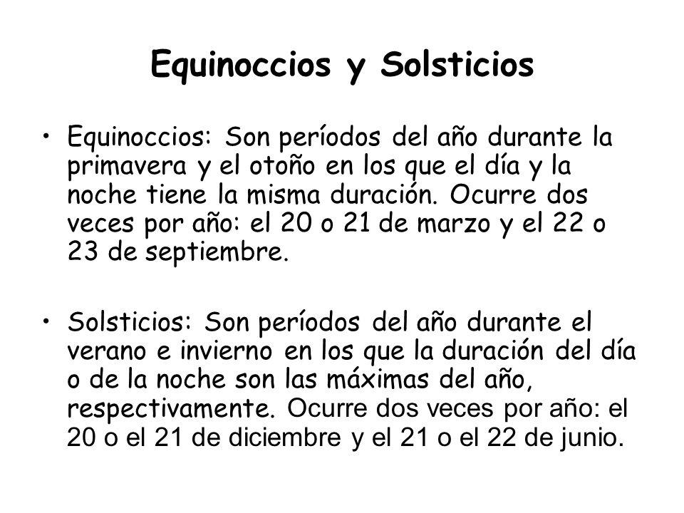 Equinoccios y Solsticios Equinoccios: Son períodos del año durante la primavera y el otoño en los que el día y la noche tiene la misma duración. Ocurr