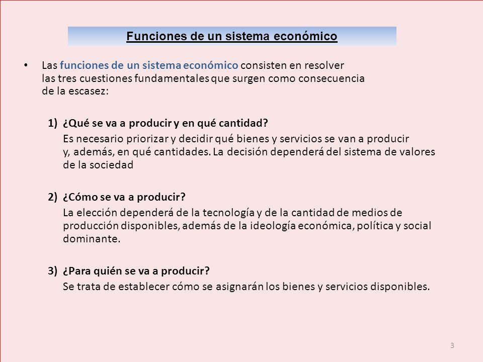 3 Funciones de un sistema económico Las funciones de un sistema económico consisten en resolver las tres cuestiones fundamentales que surgen como cons