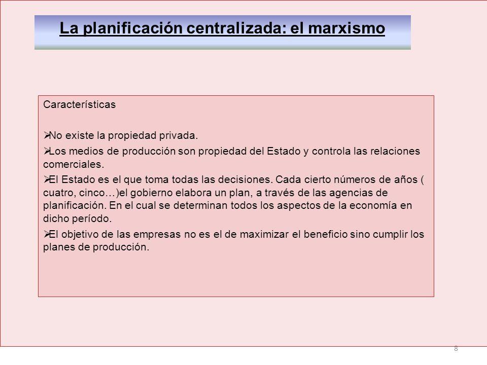 8 La planificación centralizada: el marxismo Características No existe la propiedad privada. Los medios de producción son propiedad del Estado y contr