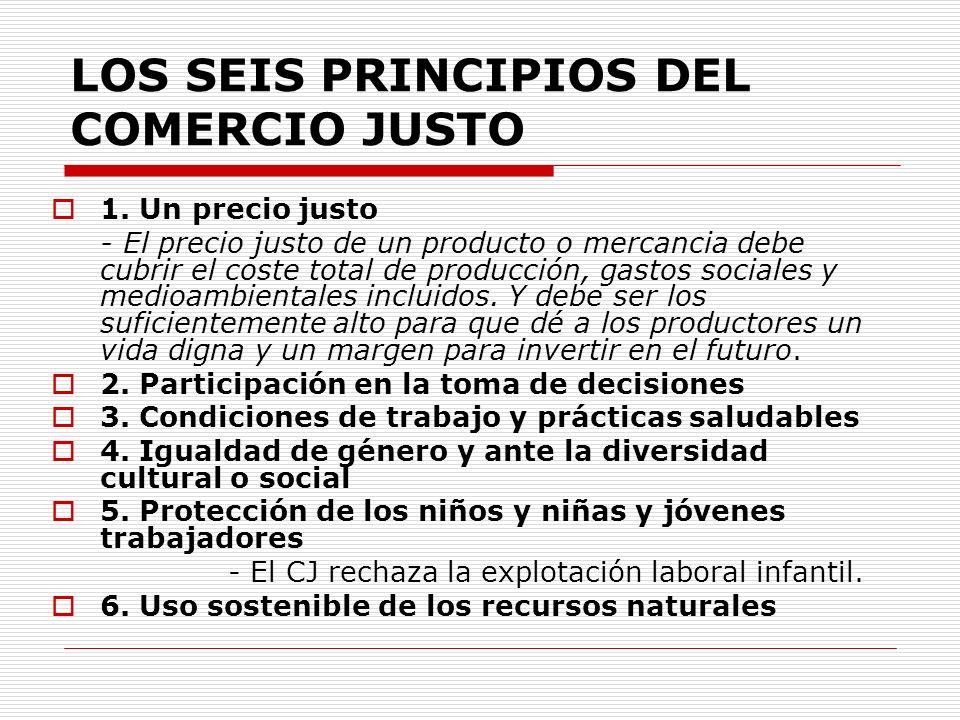 LOS SEIS PRINCIPIOS DEL COMERCIO JUSTO 1. Un precio justo - El precio justo de un producto o mercancia debe cubrir el coste total de producción, gasto