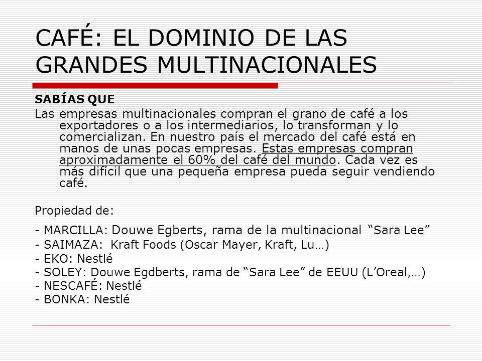 CAFÉ: EL DOMINIO DE LAS GRANDES MULTINACIONALES SABÍAS QUE Las empresas multinacionales compran el grano de café a los exportadores o a los intermedia