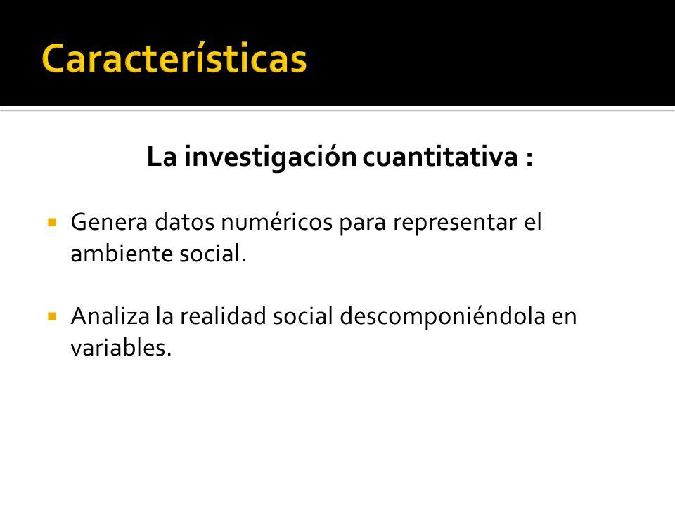 La investigación cuantitativa : Genera datos numéricos para representar el ambiente social. Analiza la realidad social descomponiéndola en variables.