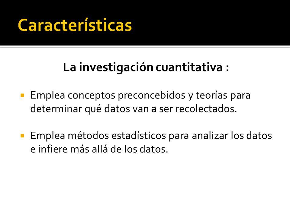 La investigación cuantitativa : Emplea conceptos preconcebidos y teorías para determinar qué datos van a ser recolectados. Emplea métodos estadísticos