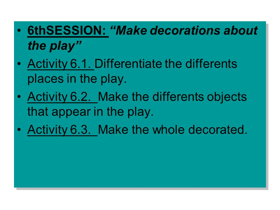 6thSESSION: Make decorations about the play Activity 6.1. Differentiate the differents places in the play. Activity 6.2. Make the differents objects t