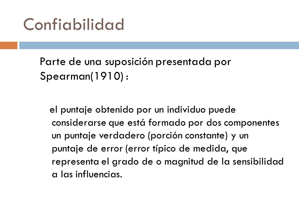 Confiabilidad Parte de una suposición presentada por Spearman(1910) : el puntaje obtenido por un individuo puede considerarse que está formado por dos