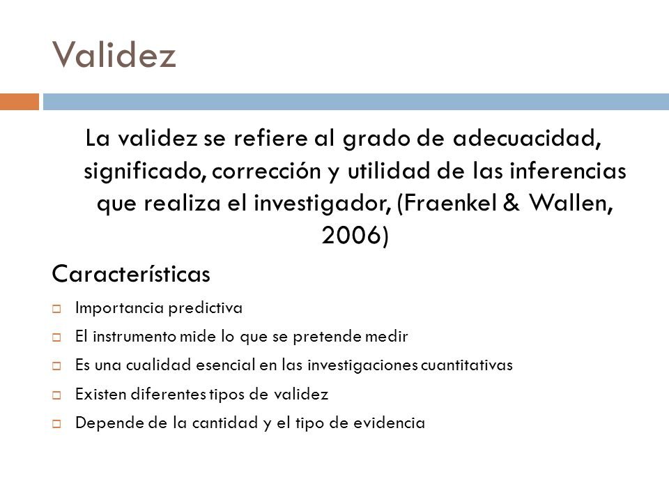 Validez La validez se refiere al grado de adecuacidad, significado, corrección y utilidad de las inferencias que realiza el investigador, (Fraenkel &