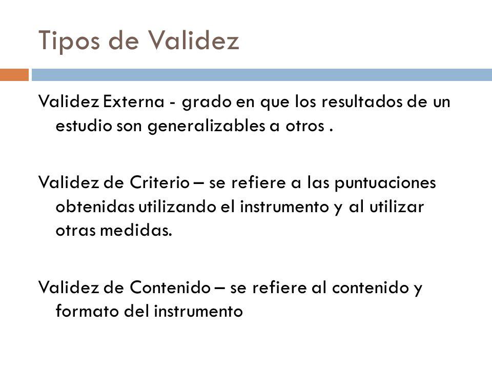 Tipos de Validez Validez Externa - grado en que los resultados de un estudio son generalizables a otros. Validez de Criterio – se refiere a las puntua