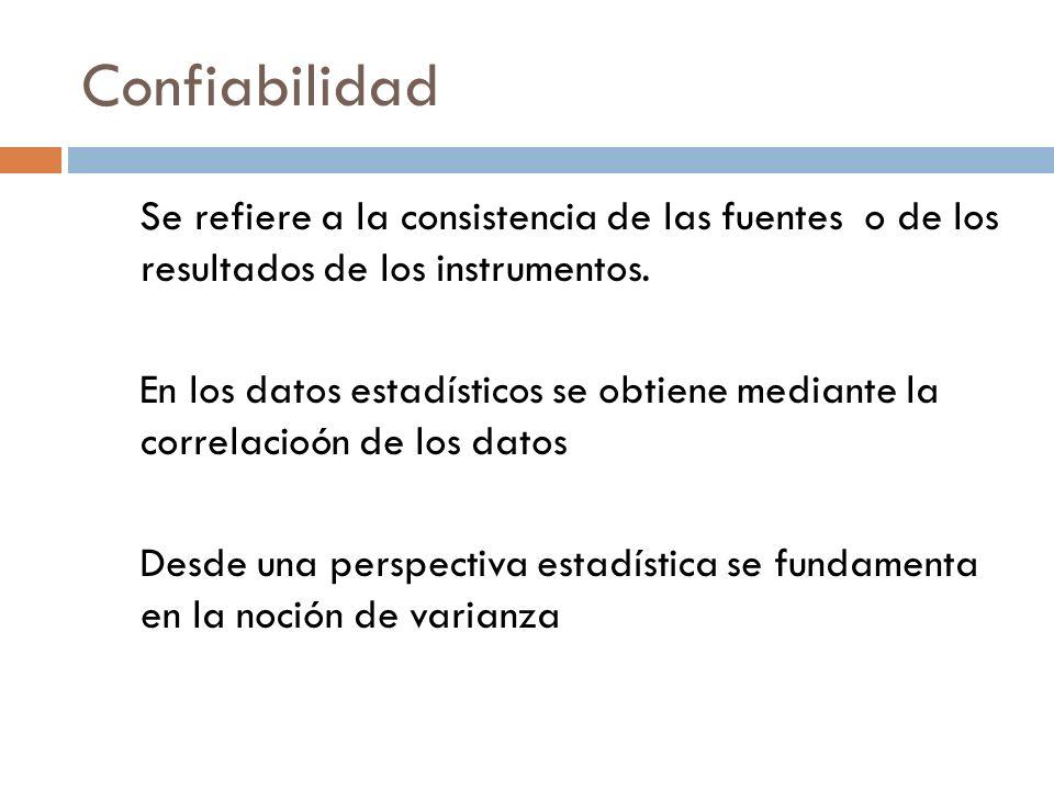 Confiabilidad Se refiere a la consistencia de las fuentes o de los resultados de los instrumentos. En los datos estadísticos se obtiene mediante la co