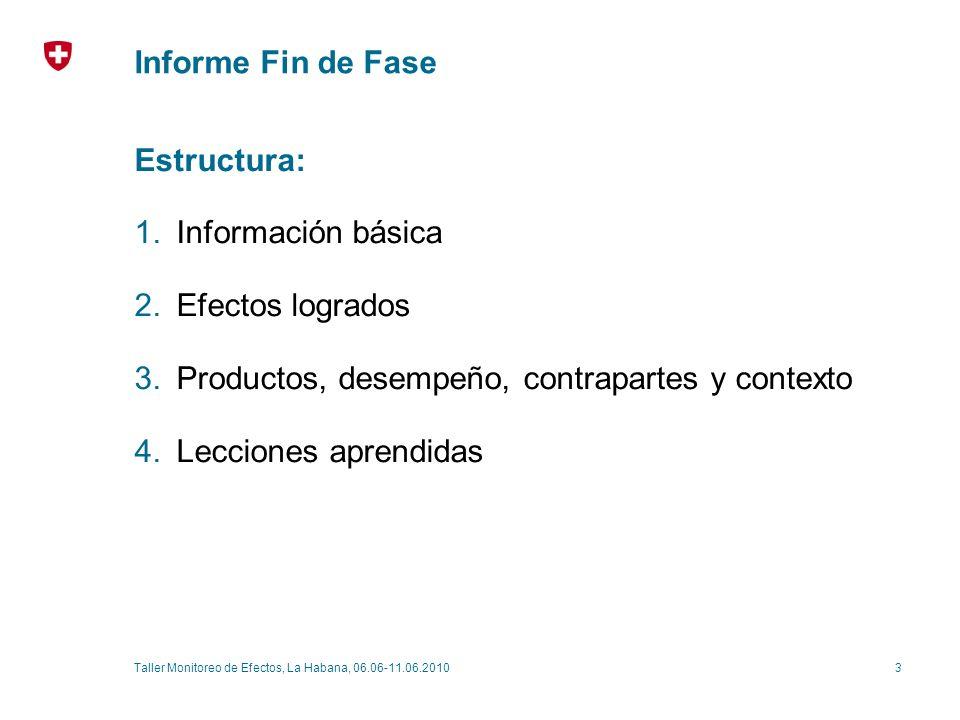 3Taller Monitoreo de Efectos, La Habana, 06.06-11.06.2010 Informe Fin de Fase Estructura: 1.Información básica 2.Efectos logrados 3.Productos, desempeño, contrapartes y contexto 4.Lecciones aprendidas
