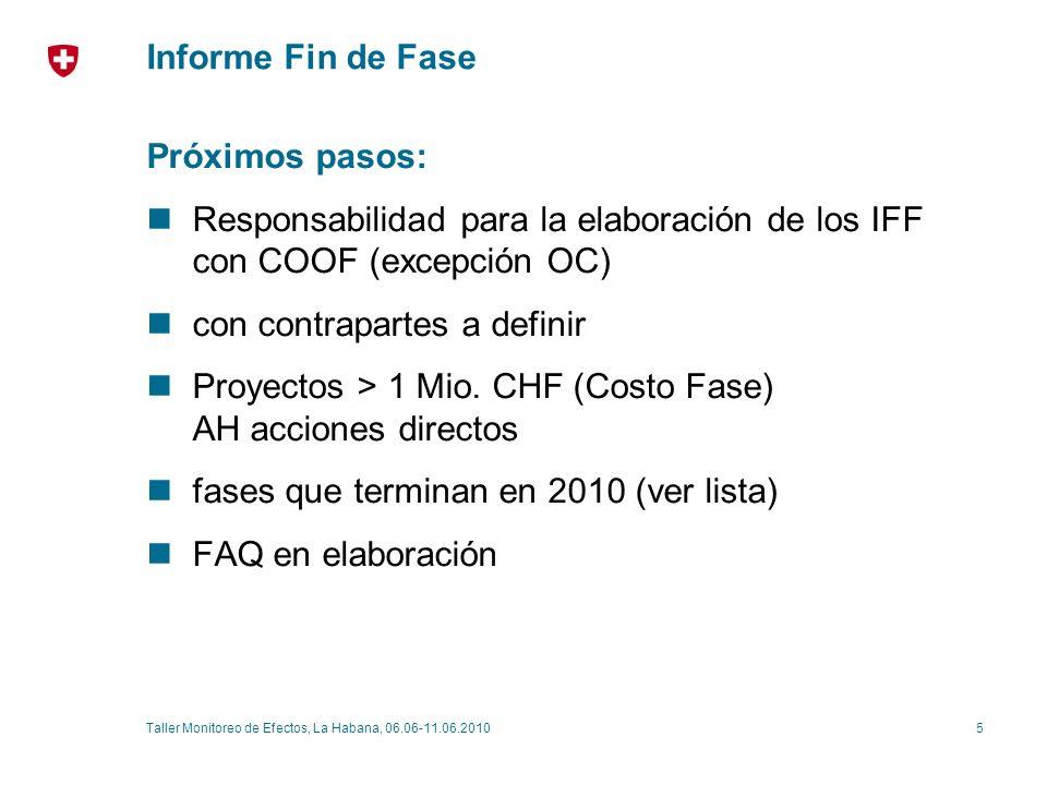 5Taller Monitoreo de Efectos, La Habana, 06.06-11.06.2010 Informe Fin de Fase Próximos pasos: Responsabilidad para la elaboración de los IFF con COOF (excepción OC) con contrapartes a definir Proyectos > 1 Mio.