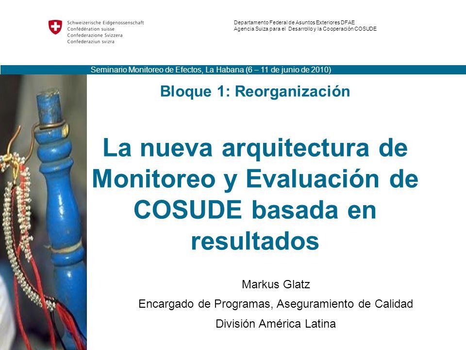 Bloque 1: Reorganización La nueva arquitectura de Monitoreo y Evaluación de COSUDE basada en resultados Markus Glatz Encargado de Programas, Asegurami