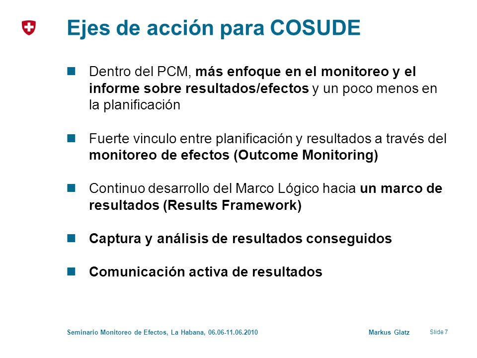 Slide 7 Seminario Monitoreo de Efectos, La Habana, 06.06-11.06.2010 Markus Glatz Ejes de acción para COSUDE Dentro del PCM, más enfoque en el monitore